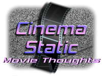 Cinema Static Movie News and Thoughts 200w